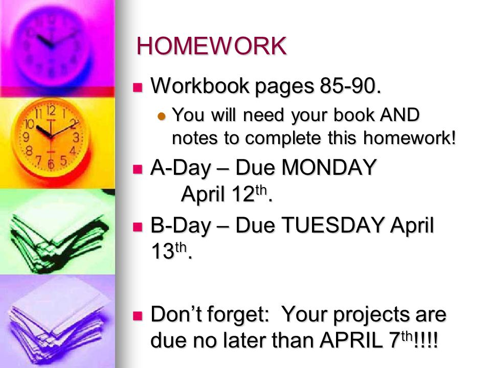 HOMEWORK Workbook pages 85-90. A-Day – Due MONDAY April 12th.