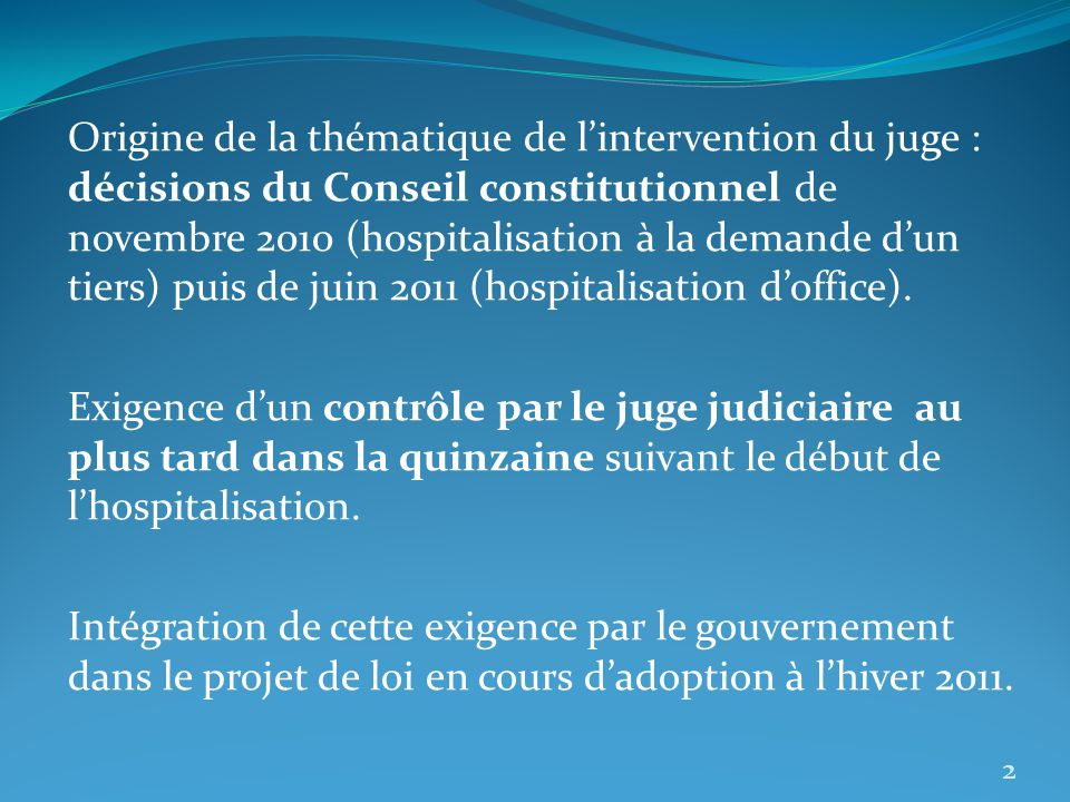 Origine de la thématique de l'intervention du juge : décisions du Conseil constitutionnel de novembre 2010 (hospitalisation à la demande d'un tiers) puis de juin 2011 (hospitalisation d'office).