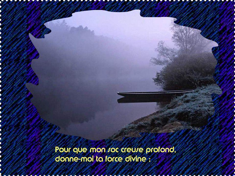 Pour que mon soc creuse profond, donne-moi ta force divine ;