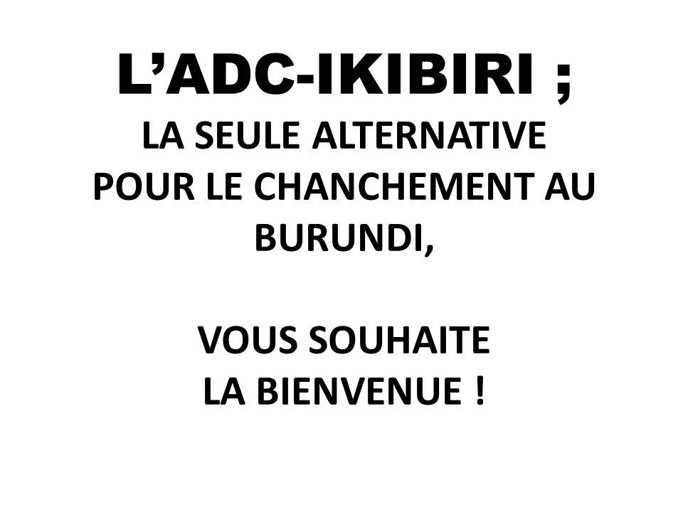 L'ADC-IKIBIRI ; LA SEULE ALTERNATIVE POUR LE CHANCHEMENT AU BURUNDI, VOUS SOUHAITE LA BIENVENUE !