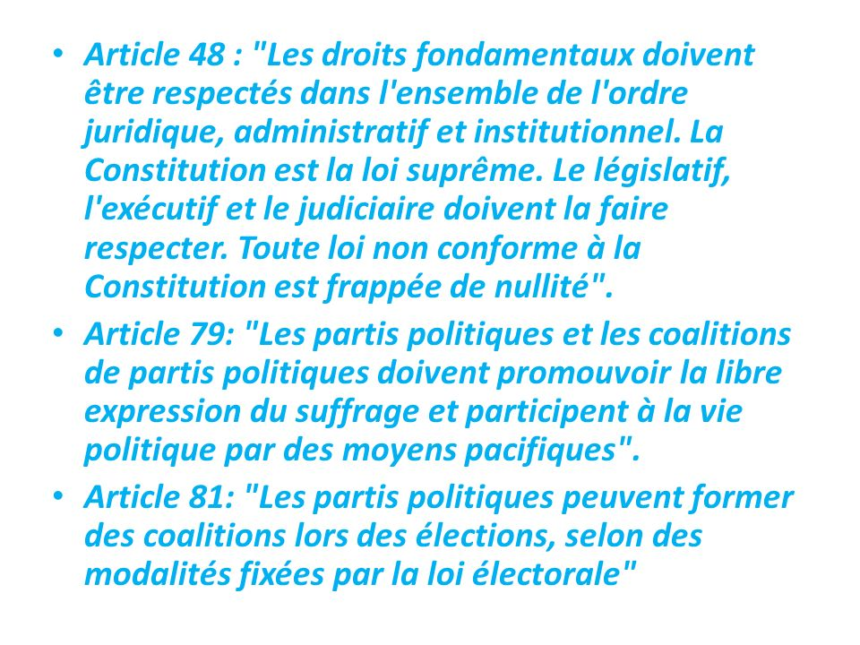 Article 48 : Les droits fondamentaux doivent être respectés dans l ensemble de l ordre juridique, administratif et institutionnel. La Constitution est la loi suprême. Le législatif, l exécutif et le judiciaire doivent la faire respecter. Toute loi non conforme à la Constitution est frappée de nullité .