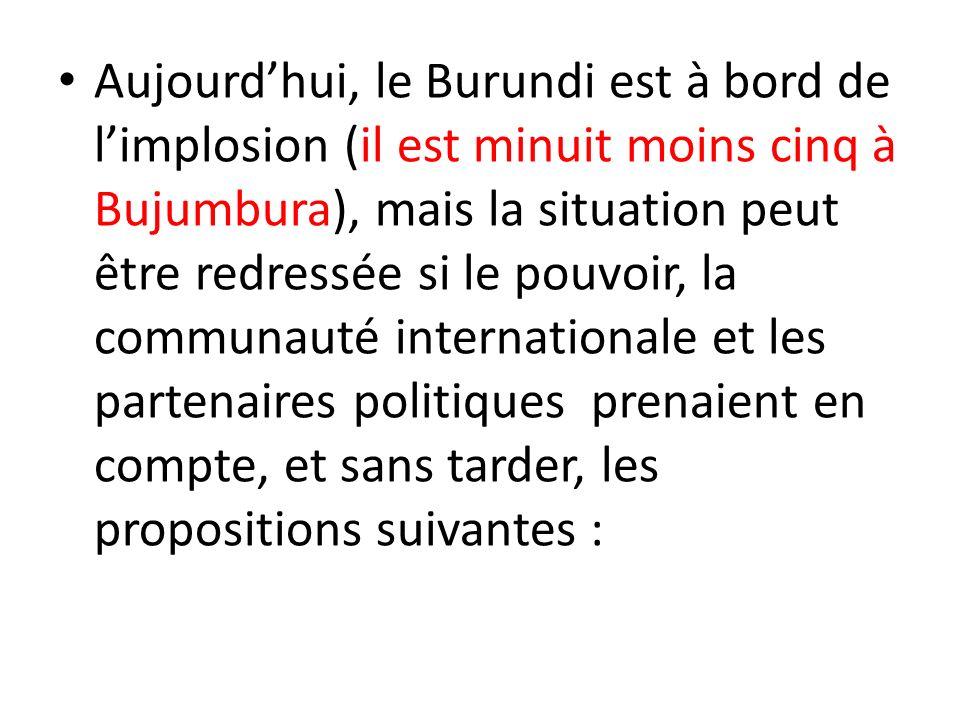 Aujourd'hui, le Burundi est à bord de l'implosion (il est minuit moins cinq à Bujumbura), mais la situation peut être redressée si le pouvoir, la communauté internationale et les partenaires politiques prenaient en compte, et sans tarder, les propositions suivantes :