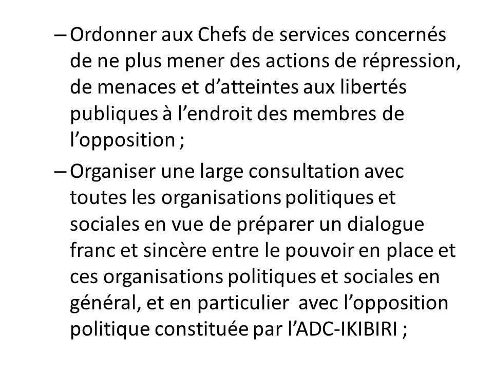Ordonner aux Chefs de services concernés de ne plus mener des actions de répression, de menaces et d'atteintes aux libertés publiques à l'endroit des membres de l'opposition ;