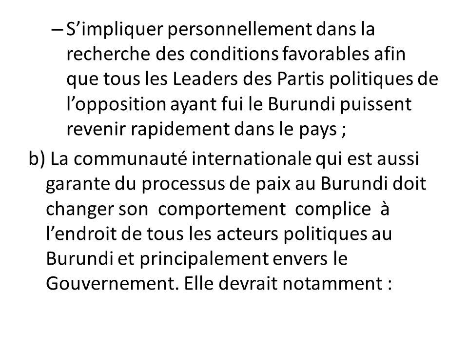 S'impliquer personnellement dans la recherche des conditions favorables afin que tous les Leaders des Partis politiques de l'opposition ayant fui le Burundi puissent revenir rapidement dans le pays ;