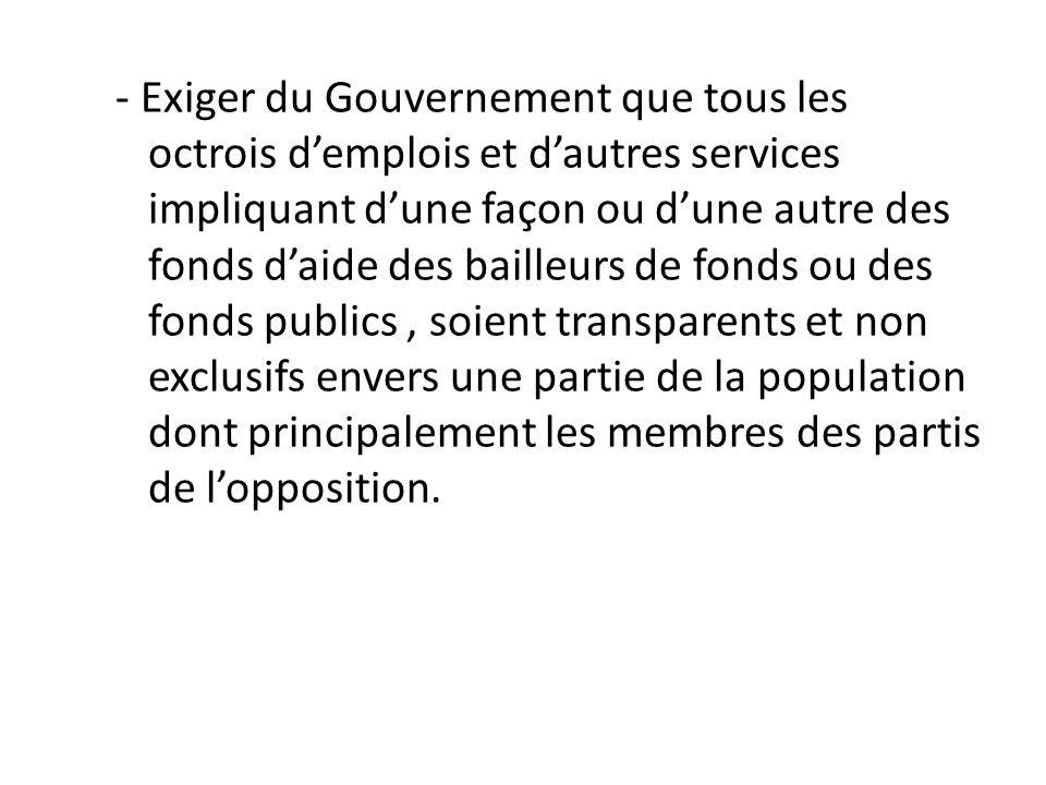 - Exiger du Gouvernement que tous les octrois d'emplois et d'autres services impliquant d'une façon ou d'une autre des fonds d'aide des bailleurs de fonds ou des fonds publics , soient transparents et non exclusifs envers une partie de la population dont principalement les membres des partis de l'opposition.