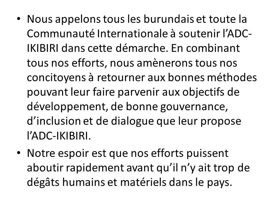 Nous appelons tous les burundais et toute la Communauté Internationale à soutenir l'ADC-IKIBIRI dans cette démarche. En combinant tous nos efforts, nous amènerons tous nos concitoyens à retourner aux bonnes méthodes pouvant leur faire parvenir aux objectifs de développement, de bonne gouvernance, d'inclusion et de dialogue que leur propose l'ADC-IKIBIRI.