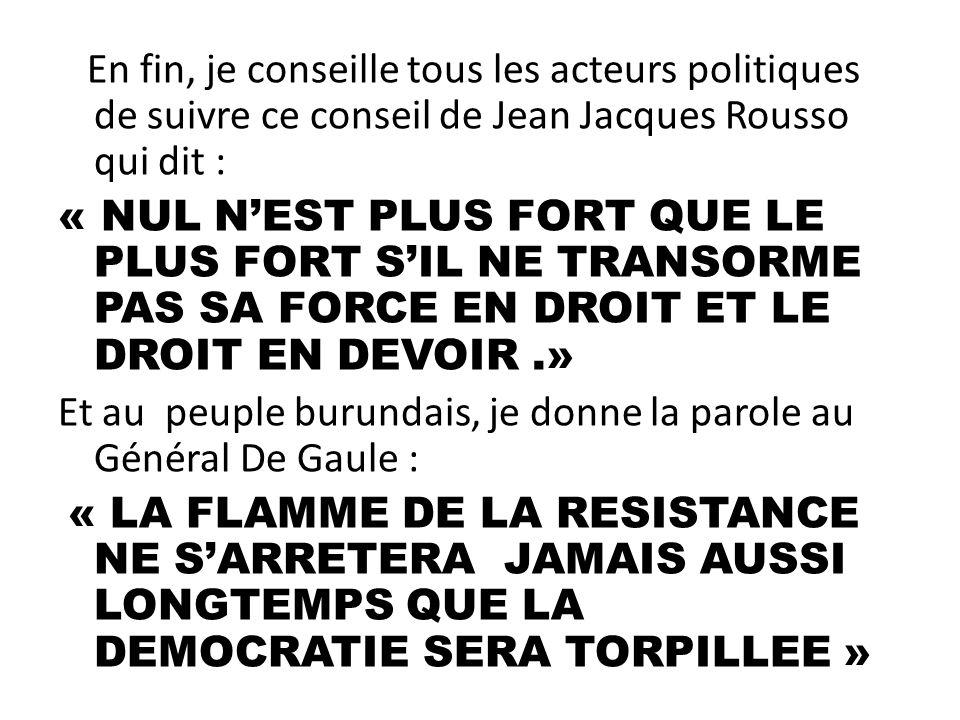 En fin, je conseille tous les acteurs politiques de suivre ce conseil de Jean Jacques Rousso qui dit : « NUL N'EST PLUS FORT QUE LE PLUS FORT S'IL NE TRANSORME PAS SA FORCE EN DROIT ET LE DROIT EN DEVOIR .» Et au peuple burundais, je donne la parole au Général De Gaule : « LA FLAMME DE LA RESISTANCE NE S'ARRETERA JAMAIS AUSSI LONGTEMPS QUE LA DEMOCRATIE SERA TORPILLEE »