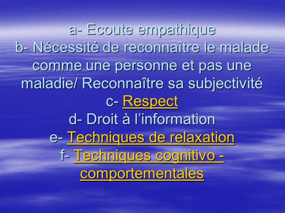 a- Ecoute empathique b- Nécessité de reconnaître le malade comme une personne et pas une maladie/ Reconnaître sa subjectivité c- Respect d- Droit à l'information e- Techniques de relaxation f- Techniques cognitivo -comportementales