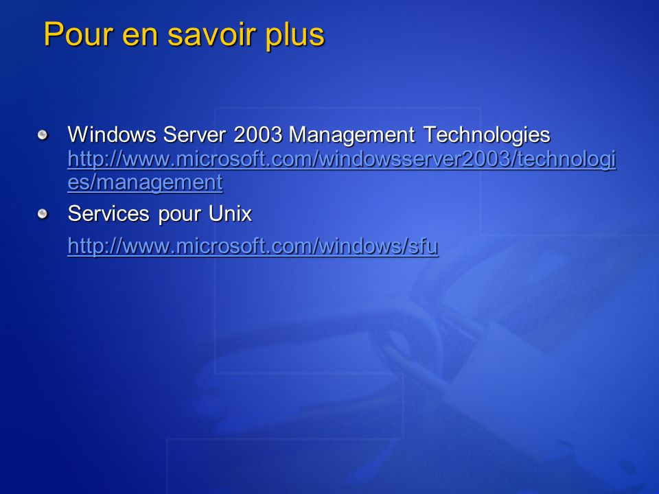 Pour en savoir plus Windows Server 2003 Management Technologies http://www.microsoft.com/windowsserver2003/technologies/management.