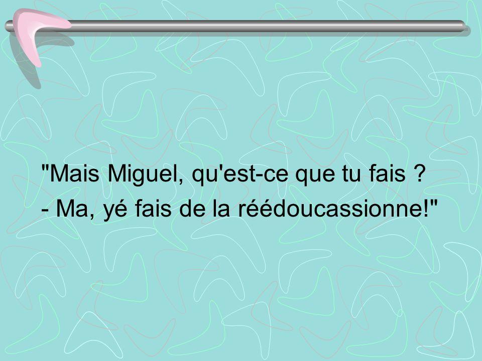 Mais Miguel, qu est-ce que tu fais