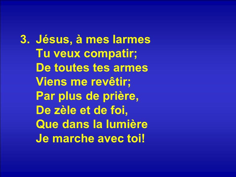 Jésus, à mes larmes Tu veux compatir; De toutes tes armes Viens me revêtir; Par plus de prière, De zèle et de foi, Que dans la lumière Je marche avec toi!