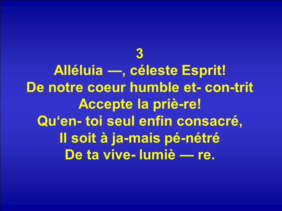 3 Alléluia —, céleste Esprit