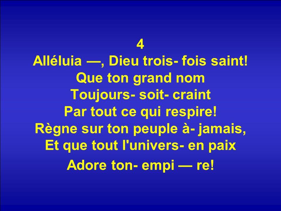4 Alléluia —, Dieu trois- fois saint