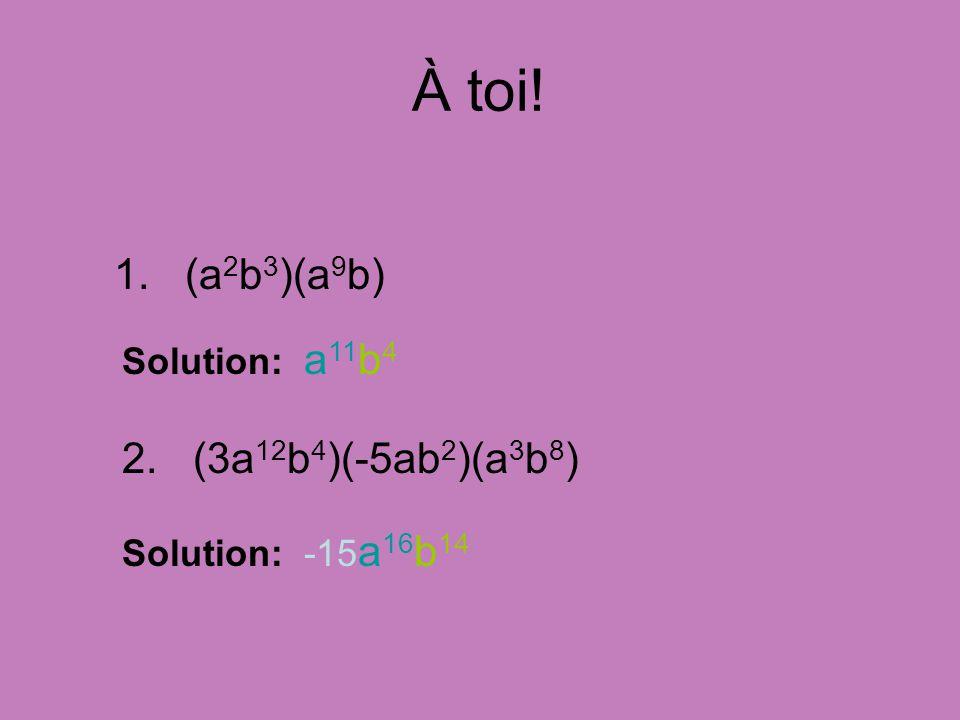 À toi! 1. (a2b3)(a9b) 2. (3a12b4)(-5ab2)(a3b8) Solution: a11b4