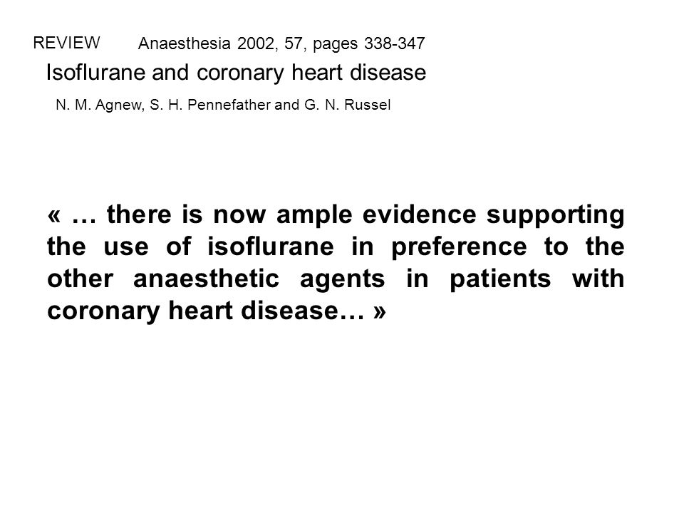 REVIEW Anaesthesia 2002, 57, pages 338-347. Isoflurane and coronary heart disease. N. M. Agnew, S. H. Pennefather and G. N. Russel.