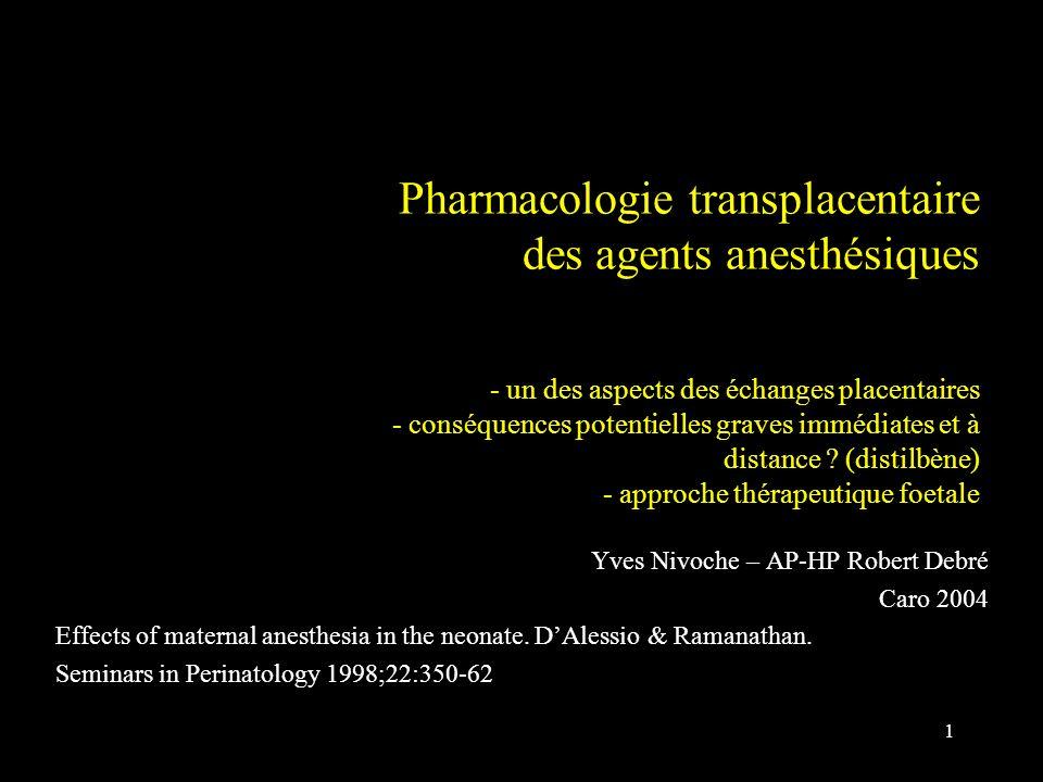 Pharmacologie transplacentaire des agents anesthésiques - un des aspects des échanges placentaires - conséquences potentielles graves immédiates et à distance (distilbène) - approche thérapeutique foetale