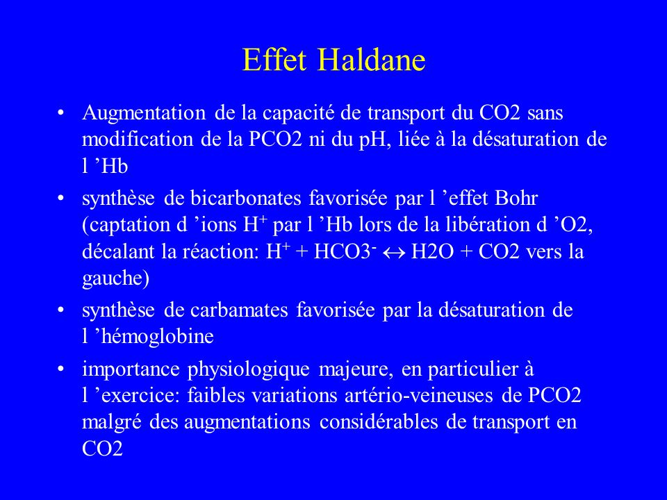 Effet Haldane Augmentation de la capacité de transport du CO2 sans modification de la PCO2 ni du pH, liée à la désaturation de l 'Hb.