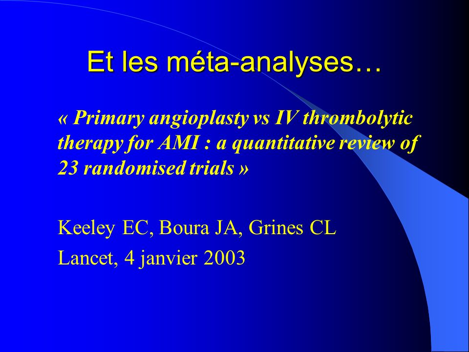Et les méta-analyses…« Primary angioplasty vs IV thrombolytic therapy for AMI : a quantitative review of 23 randomised trials »