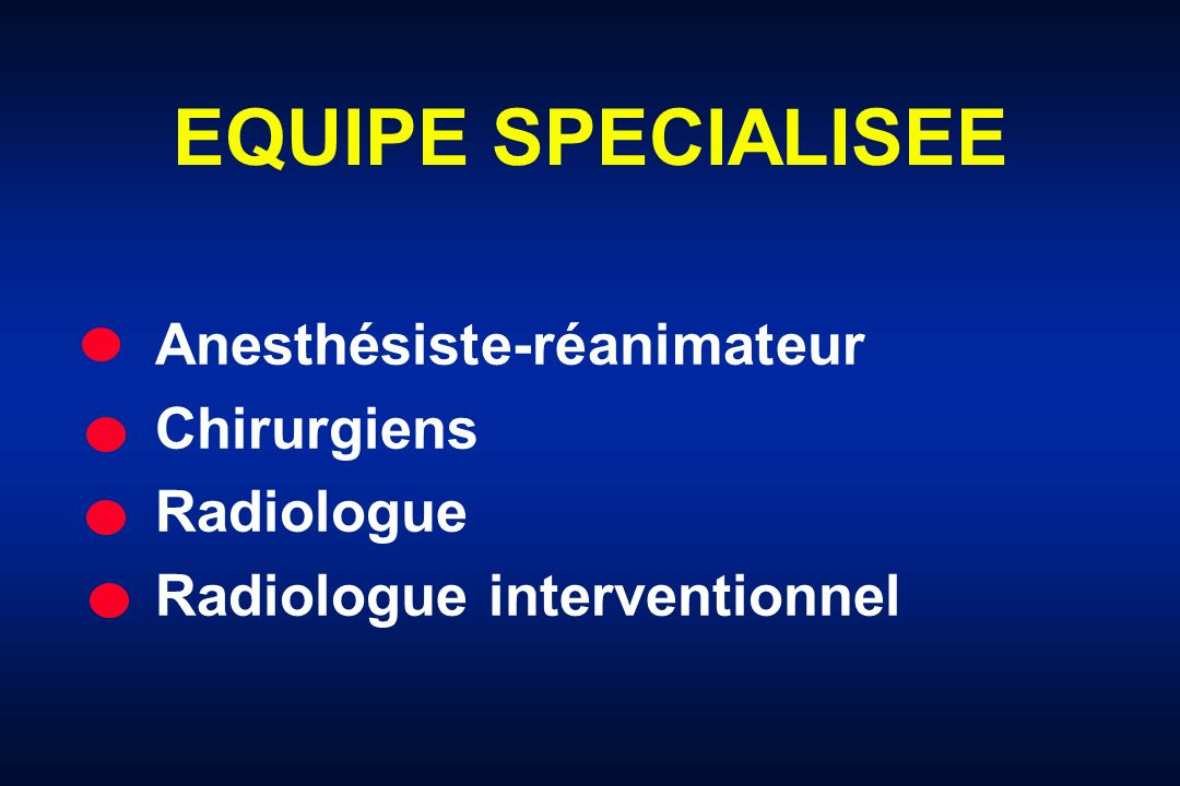 EQUIPE SPECIALISEE Anesthésiste-réanimateur Chirurgiens Radiologue