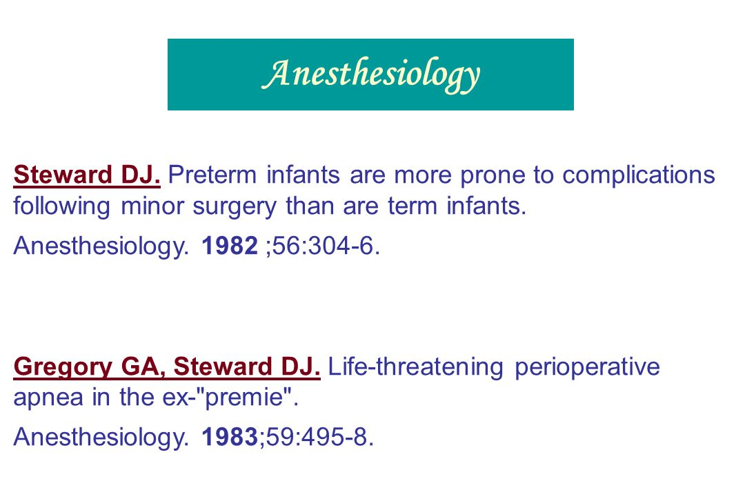 Anesthesiology Steward DJ. Preterm infants are more prone to complications following minor surgery than are term infants.