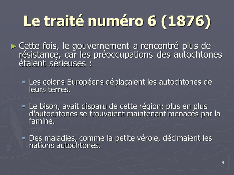 Le traité numéro 6 (1876) Cette fois, le gouvernement a rencontré plus de résistance, car les préoccupations des autochtones étaient sérieuses :