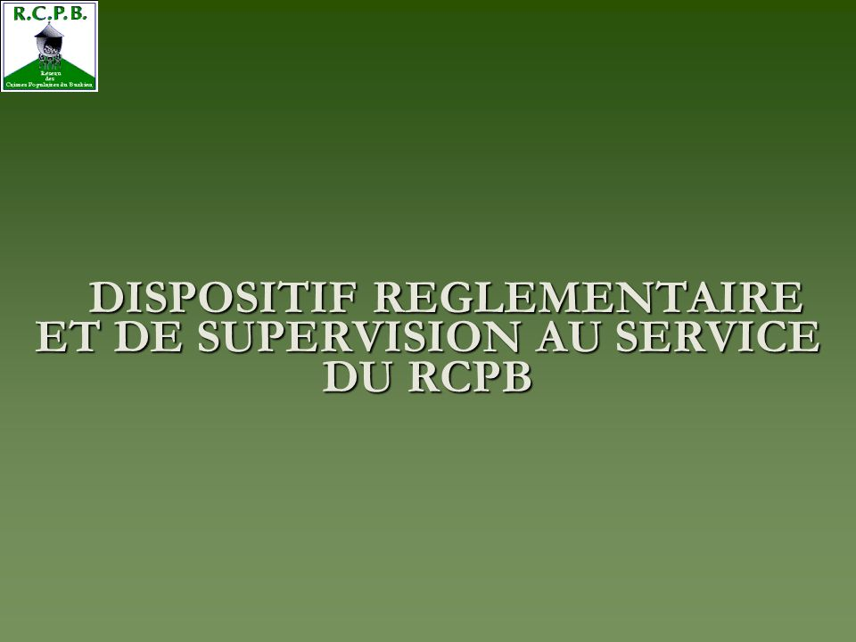 DISPOSITIF REGLEMENTAIRE ET DE SUPERVISION AU SERVICE DU RCPB