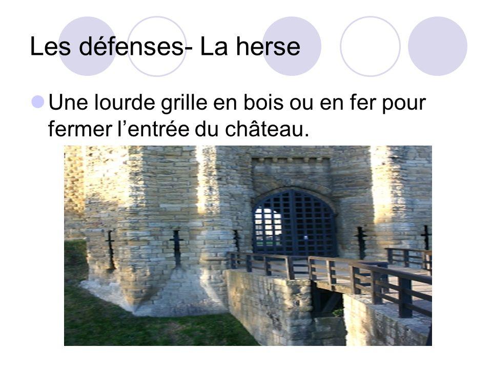 Les défenses- La herse Une lourde grille en bois ou en fer pour fermer l'entrée du château.