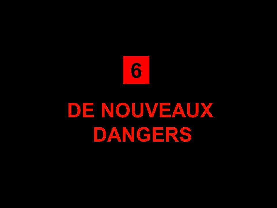 6 DE NOUVEAUX DANGERS