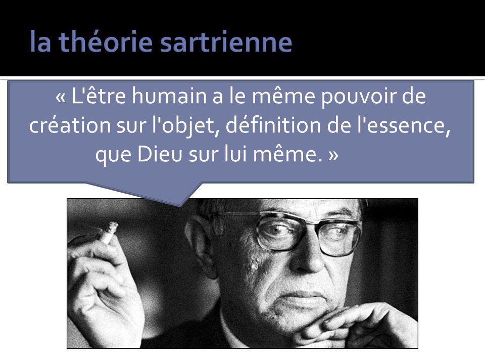 la théorie sartrienne « L être humain a le même pouvoir de création sur l objet, définition de l essence, que Dieu sur lui même. »