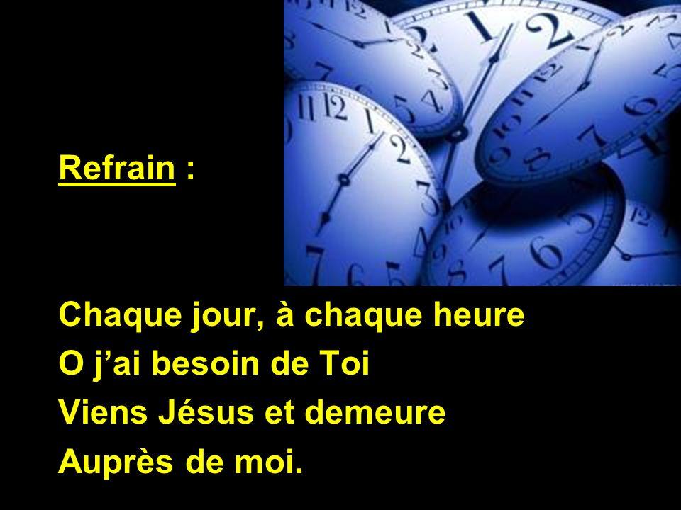 Refrain : Chaque jour, à chaque heure O j'ai besoin de Toi Viens Jésus et demeure Auprès de moi.
