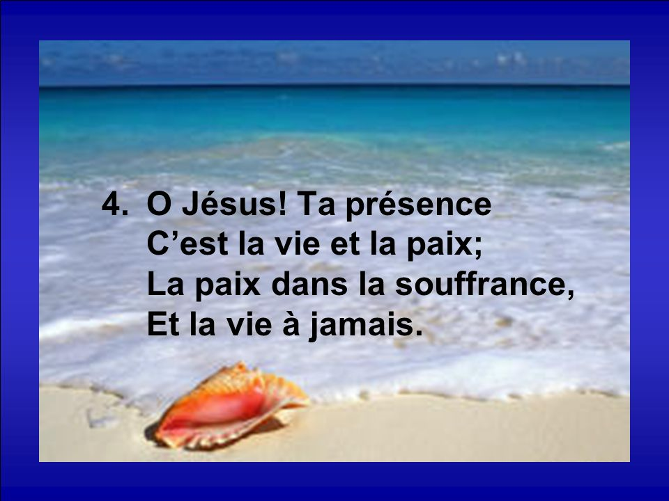 O Jésus! Ta présence C'est la vie et la paix; La paix dans la souffrance, Et la vie à jamais.