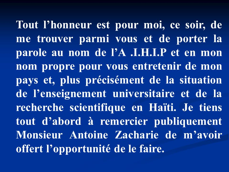Tout l'honneur est pour moi, ce soir, de me trouver parmi vous et de porter la parole au nom de l'A .I.H.I.P et en mon nom propre pour vous entretenir de mon pays et, plus précisément de la situation de l'enseignement universitaire et de la recherche scientifique en Haïti.