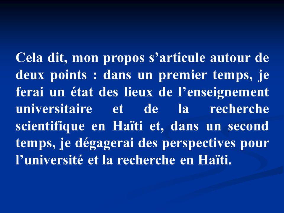 Cela dit, mon propos s'articule autour de deux points : dans un premier temps, je ferai un état des lieux de l'enseignement universitaire et de la recherche scientifique en Haïti et, dans un second temps, je dégagerai des perspectives pour l'université et la recherche en Haïti.