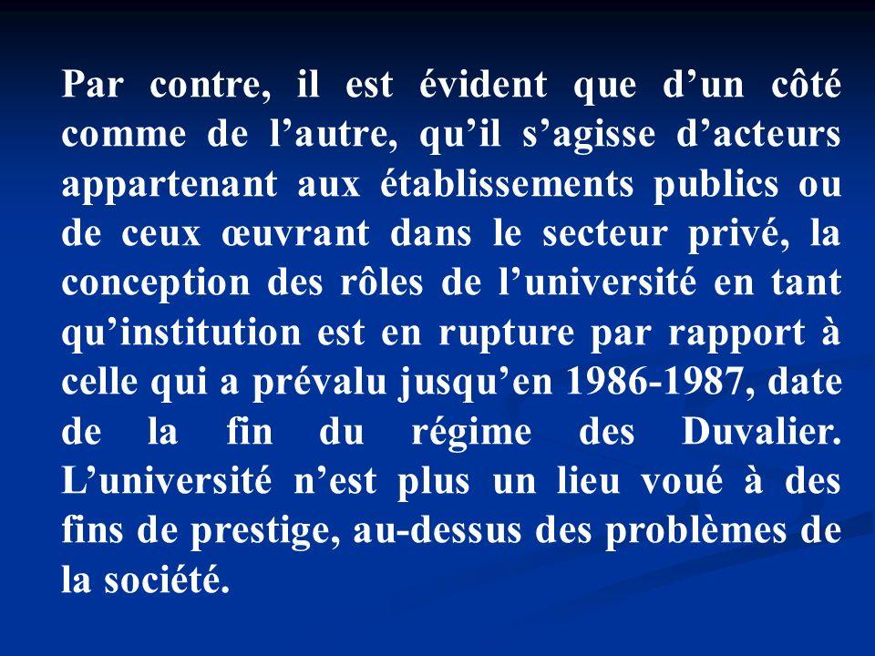 Par contre, il est évident que d'un côté comme de l'autre, qu'il s'agisse d'acteurs appartenant aux établissements publics ou de ceux œuvrant dans le secteur privé, la conception des rôles de l'université en tant qu'institution est en rupture par rapport à celle qui a prévalu jusqu'en 1986-1987, date de la fin du régime des Duvalier.