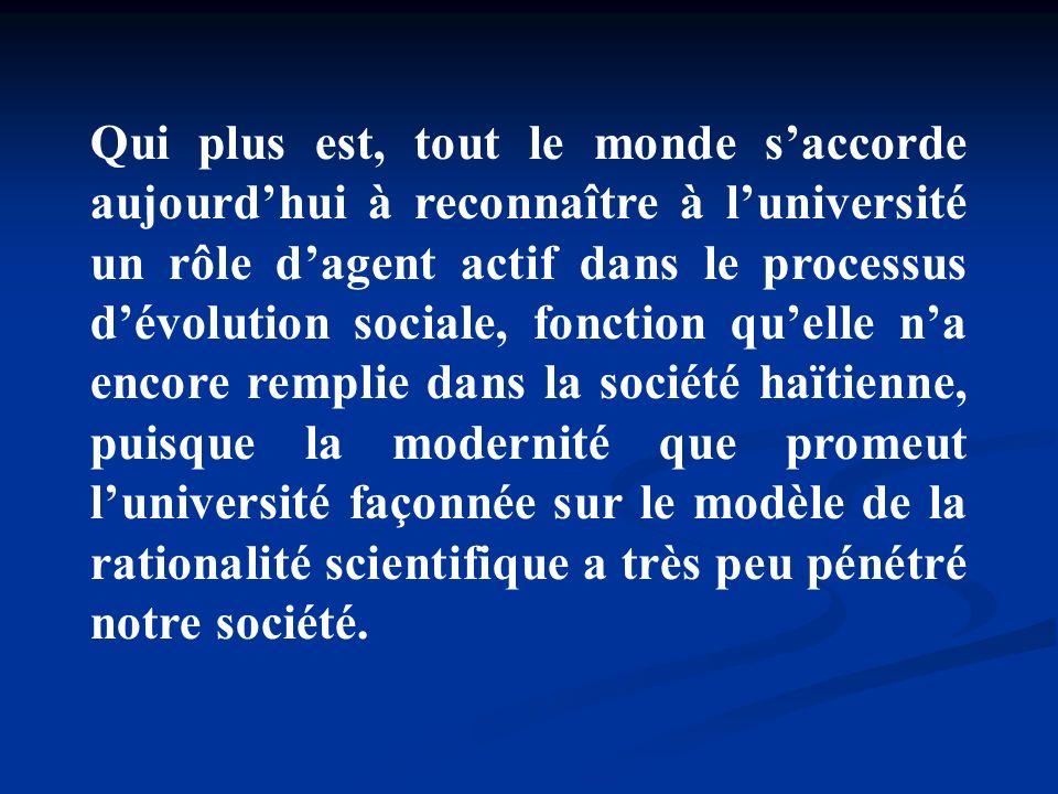 Qui plus est, tout le monde s'accorde aujourd'hui à reconnaître à l'université un rôle d'agent actif dans le processus d'évolution sociale, fonction qu'elle n'a encore remplie dans la société haïtienne, puisque la modernité que promeut l'université façonnée sur le modèle de la rationalité scientifique a très peu pénétré notre société.