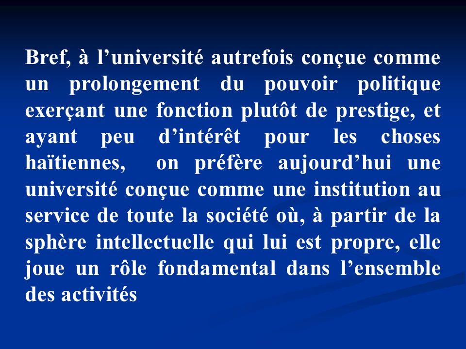 Bref, à l'université autrefois conçue comme un prolongement du pouvoir politique exerçant une fonction plutôt de prestige, et ayant peu d'intérêt pour les choses haïtiennes, on préfère aujourd'hui une université conçue comme une institution au service de toute la société où, à partir de la sphère intellectuelle qui lui est propre, elle joue un rôle fondamental dans l'ensemble des activités
