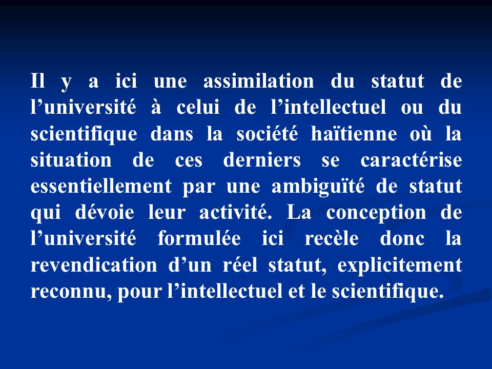 Il y a ici une assimilation du statut de l'université à celui de l'intellectuel ou du scientifique dans la société haïtienne où la situation de ces derniers se caractérise essentiellement par une ambiguïté de statut qui dévoie leur activité.