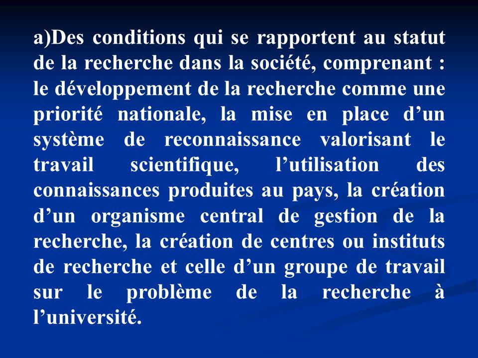 Des conditions qui se rapportent au statut de la recherche dans la société, comprenant : le développement de la recherche comme une priorité nationale, la mise en place d'un système de reconnaissance valorisant le travail scientifique, l'utilisation des connaissances produites au pays, la création d'un organisme central de gestion de la recherche, la création de centres ou instituts de recherche et celle d'un groupe de travail sur le problème de la recherche à l'université.