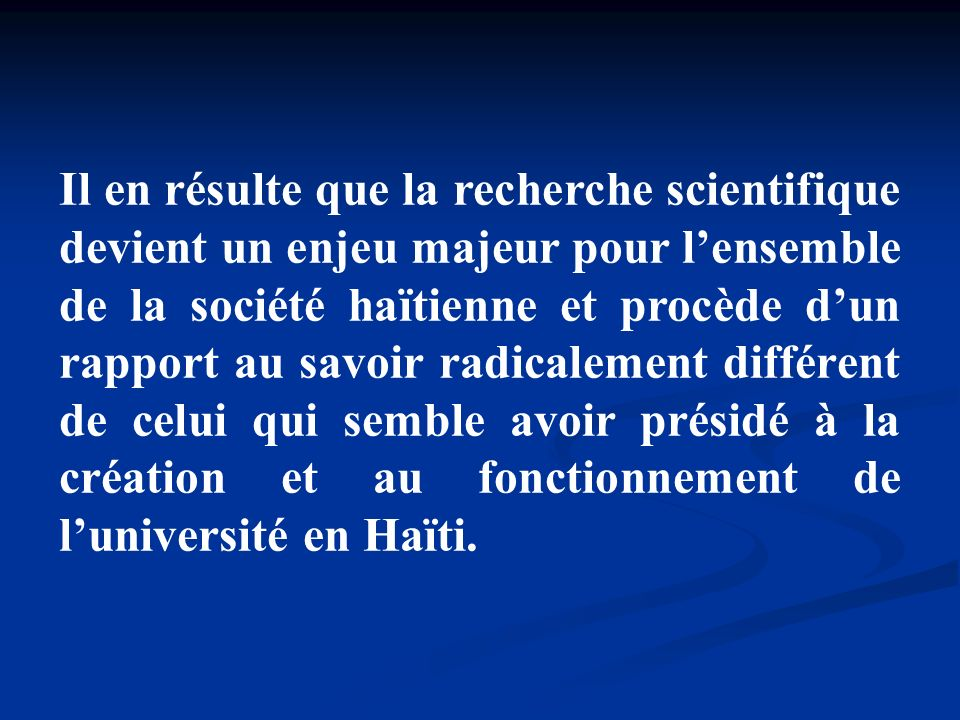 Il en résulte que la recherche scientifique devient un enjeu majeur pour l'ensemble de la société haïtienne et procède d'un rapport au savoir radicalement différent de celui qui semble avoir présidé à la création et au fonctionnement de l'université en Haïti.