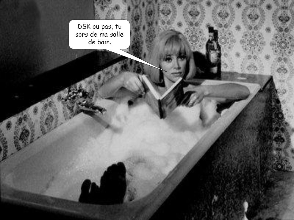 DSK ou pas, tu sors de ma salle de bain.