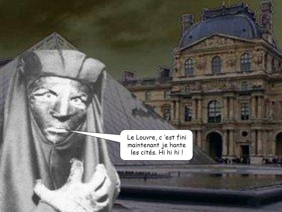 Le Louvre, c 'est fini maintenant je hante les cités. Hi hi hi !