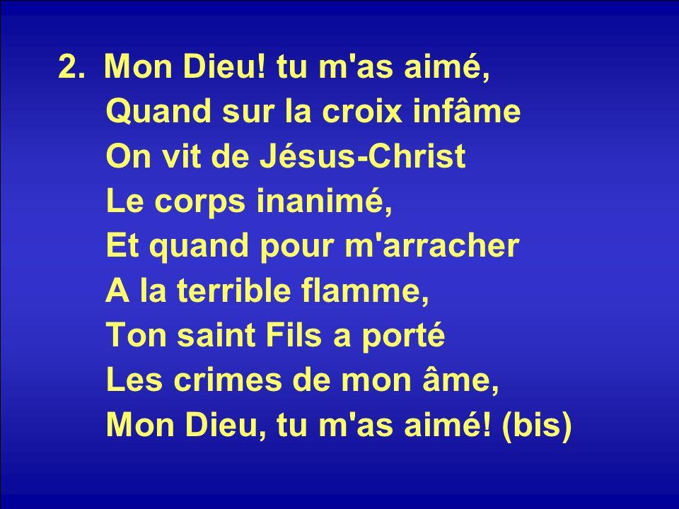 Mon Dieu! tu m as aimé,Quand sur la croix infâme. On vit de Jésus-Christ. Le corps inanimé, Et quand pour m arracher.