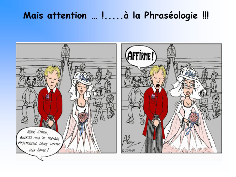 Mais attention … !.....à la Phraséologie !!!