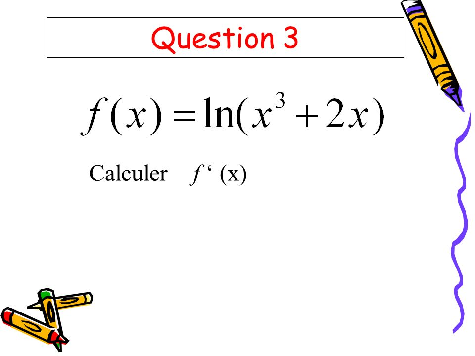 Question 3 Calculer f ' (x)