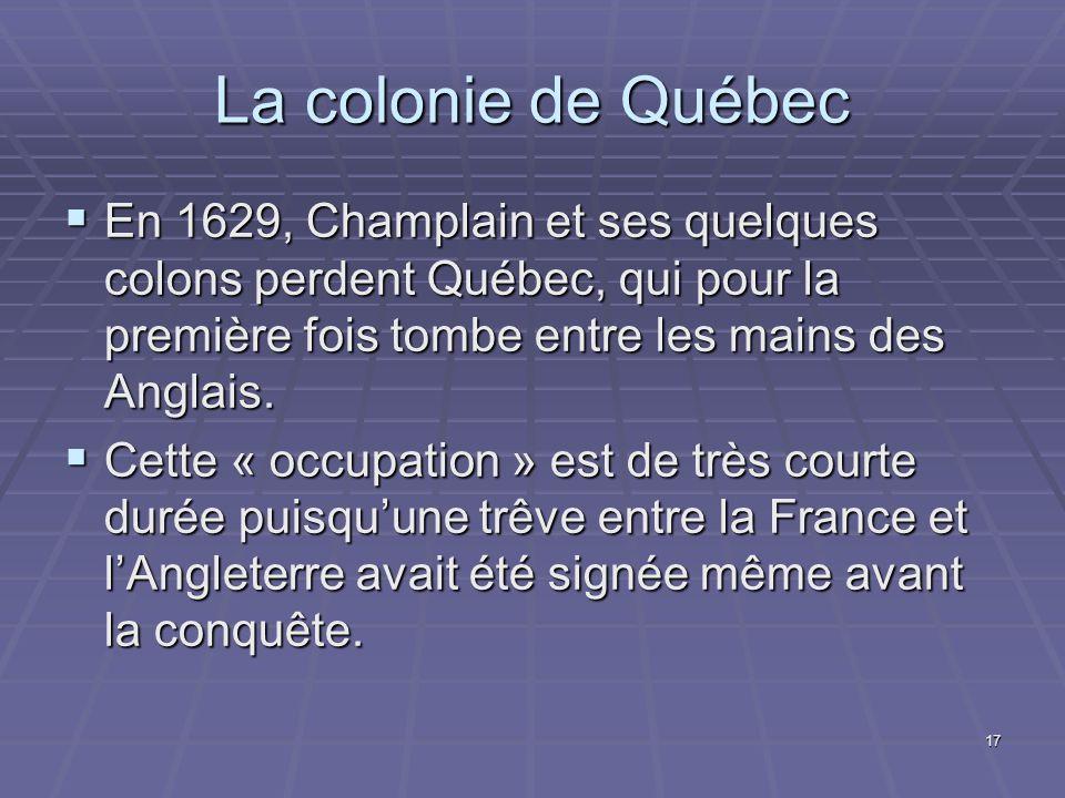 La colonie de Québec En 1629, Champlain et ses quelques colons perdent Québec, qui pour la première fois tombe entre les mains des Anglais.