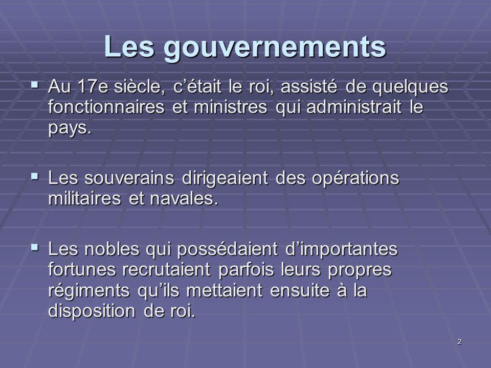 Les gouvernements Au 17e siècle, c'était le roi, assisté de quelques fonctionnaires et ministres qui administrait le pays.