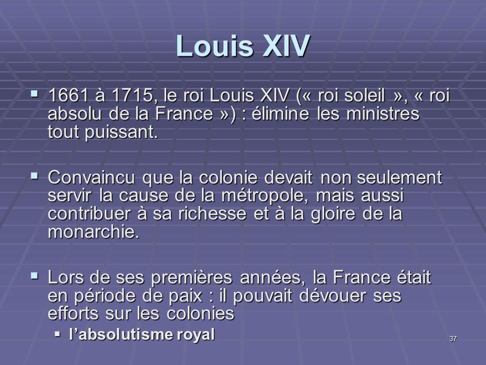 Louis XIV 1661 à 1715, le roi Louis XIV (« roi soleil », « roi absolu de la France ») : élimine les ministres tout puissant.