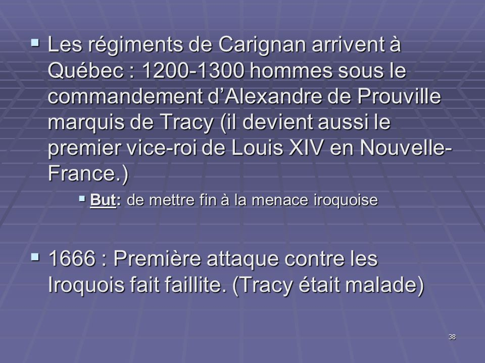 Les régiments de Carignan arrivent à Québec : 1200-1300 hommes sous le commandement d'Alexandre de Prouville marquis de Tracy (il devient aussi le premier vice-roi de Louis XIV en Nouvelle-France.)