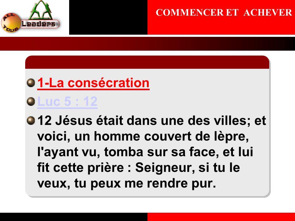 COMMENCER ET ACHEVER 1-La consécration. Luc 5 : 12.