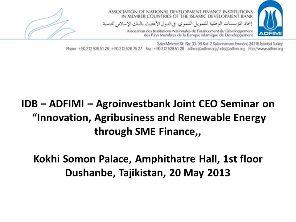 IDB – ADFIMI – Agroinvestbank Joint CEO Seminar on Innovation, Agribusiness and Renewable Energy through SME Finance,, Kokhi Somon Palace, Amphithatre Hall, 1st floor Dushanbe, Tajikistan, 20 May 2013